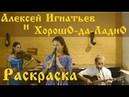 Раскраска - Алексей Игнатьев и ХорошО-да-ЛаднО