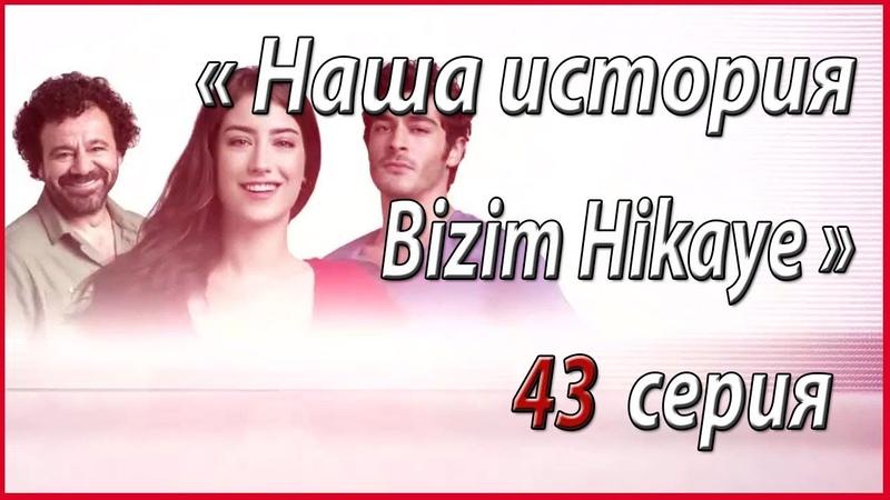 « Наша история Bizim Hikaye » – 43 серия, описание и фото звезды турецкого кино
