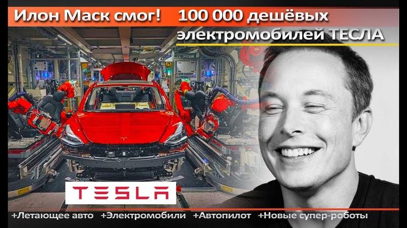 Илон Маск смог! 100 000 дешёвых электромобилей ТЕСЛА