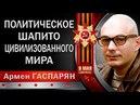 Армен ГАСПАРЯН ПОЛИТИЧЕСКОЕ ШAПИTO ЦИВИЛИЗОВАННОГО MИPA 13 05 2018