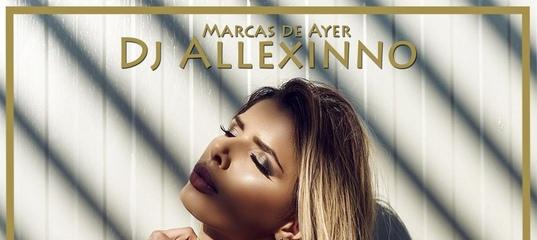 DJ ALLEXINNO MARCAS DE AYER СКАЧАТЬ БЕСПЛАТНО