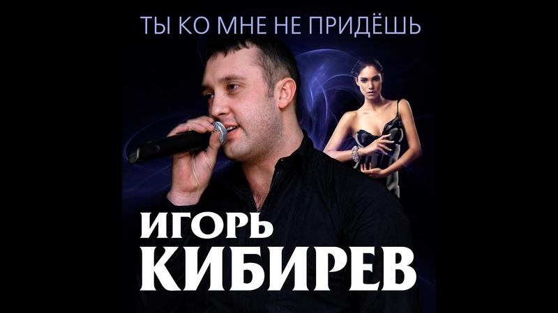 Игорь Кибирев - Ты ко мне не придешь / Премьера 2018