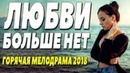 Фильм сорвал свадьбу! ЛЮБВИ БОЛЬШЕ НЕТ Русские мелодрамы 2018 новинки HD