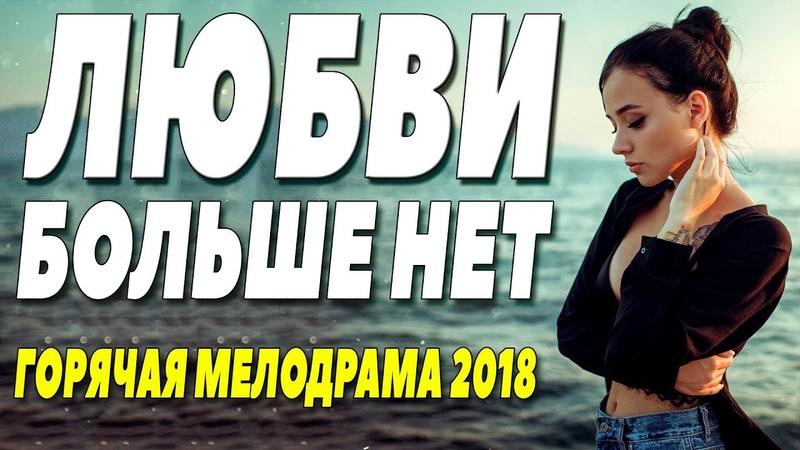 Фильм сорвал свадьбу! **ЛЮБВИ БОЛЬШЕ НЕТ ** Русские мелодрамы 2018 новинки HD