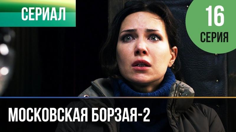 МОСКОВСКАЯ БОРЗАЯ-2 (2018) 16 серия » Freewka.com - Смотреть онлайн в хорощем качестве