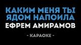 Ефрем Амирамов - Каким меня ты ядом напоила (Караоке)