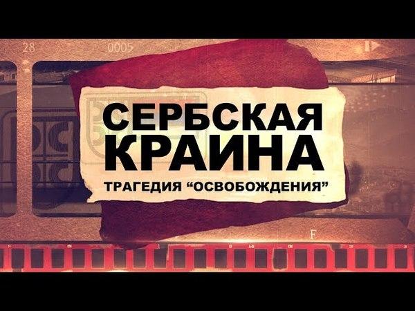 СЕРБСКАЯ КРАИНА: трагедия освобождения (Репортаж 2018)