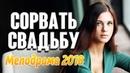 Фильм 2018 добрый про любовь ** СОРВАТЬ СВАДЬБУ ** Русские мелодрамы 2018 новинки HD