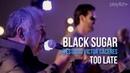 Black Sugar - Too Late