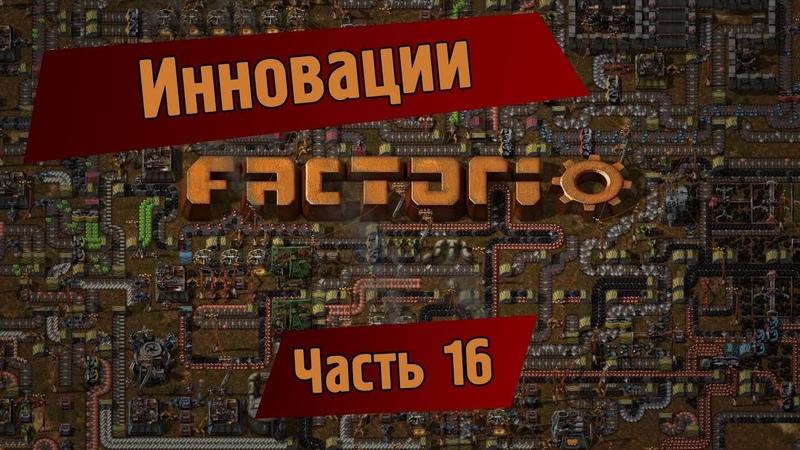 Играем в Factorio. Часть 16 - инновации.