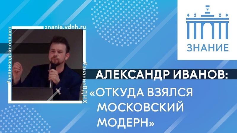 Откуда взялся московский модерн | Александр Иванов | Знание.ВДНХ
