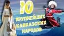 10 КРУПНЕЙШИХ КАВКАЗСКИХ НАРОДОВ