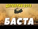 ДЕТЕКТИВ 2018 ОБВЕЛ ВСЕХ БАСТА Русские детективы 2018 новинки, фильмы 2018 HD