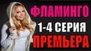 ФИЛЬМ РАНЬШЕ ТВ! Фламинго 1-4 серия Русские мелодрамы 2018 новинки, фильмы 2018 HD