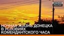 🇺🇦 Ночная жизнь Донецка в условиях комендантского часа «Донбасc.Реалии» РадіоСвобода