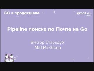 _«Pipeline поиска по Почте на Go», Виктор Стародуб, Mail.Ru Group _ Технострим