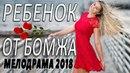 ПРЕМЬЕРА 2018 ЗАВЕЛА ЖЕНЩИН / РЕБЕНОК ОТ БОМЖА / Русские мелодрамы 2018 новинки, фильмы 2018 HD