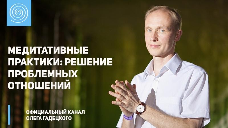 Медитативные практики: «Решение проблемных отношений». Олег Гадецкий