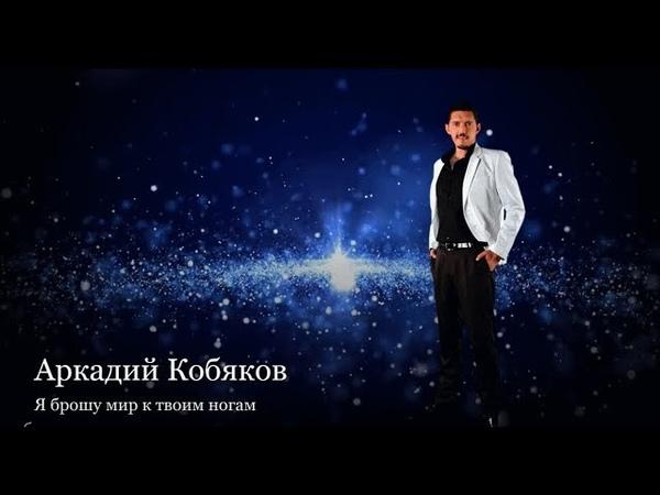 (Обалденная песня Восхитительно!) Аркадий Кобяков - Я брошу мир к твоим ногам
