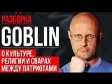 Дмитрий Goblin Пучков о культуре, религии и сварах между патриотами   РАЗБОРКА