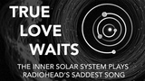 True Love Waits - The Inner Solar System Plays Radiohead's Saddest Song (Feat. Thom Gill)