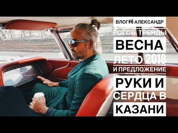 влог 6. Александр Рогов. Тренды весна лето 2018 и предложение руки и сердца в Казани.