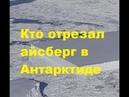 Кто отрезал айсберг в Антарктиде? Айсберг правильной формы откололся от ледника в Антарктиде