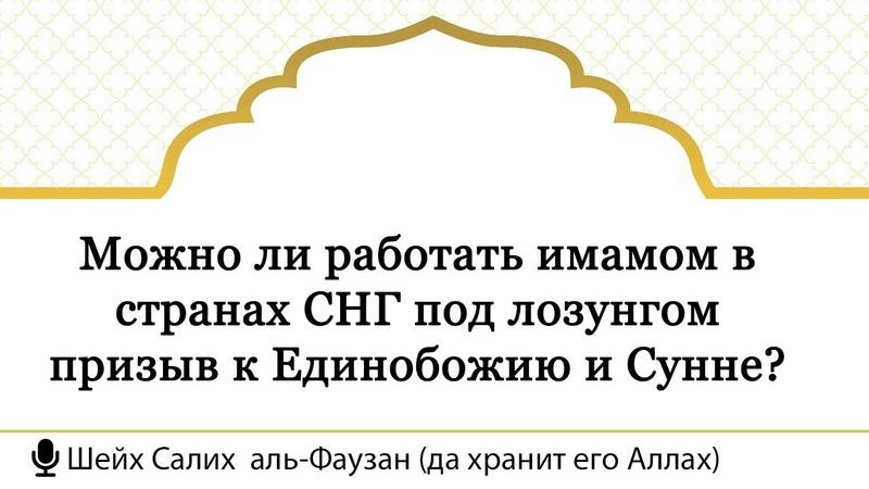 66) Можно ли работать имамом в странах СНГ под лозунгом призыв к Единобожию и Сунне Шейх Аль-Фаузан