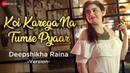 Koi Karega Na Tumse Pyaar - Deepshikha Raina Version Jeet Gannguli Rashmi Virag