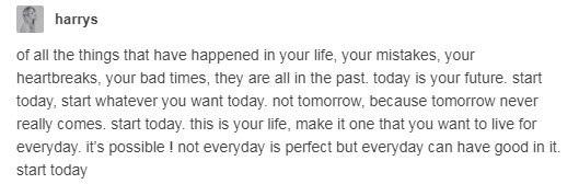 Все, что произошло в твоей жизни, твои ошибки, разбитые сердца, плохие времена — все это в прошлом. Сегодня — твое будущее. Начни сначала сегодня, начни с чего хочешь. Не завтра, ведь завтра