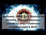 Биткоин. 50000 btc с Вinance на Вinance. Институционалы ставят на рост Constantinople в 2019