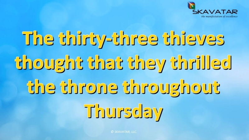 Tongue Twister The thirty three thieves thought that they thrilled the throne throughout