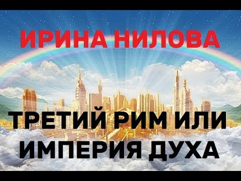 ИРИНА НИЛОВА - ТРЕТИЙ РИМ ИЛИ ИМПЕРИЯ ДУХА