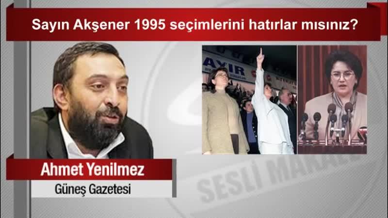 Ahmet Yenilmez Sayın Akşener 1995 seçimlerini hatırlar mısınız