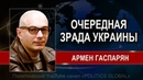 Армен ГАСПАРЯН: БАЛ НА УKPAИHE ТОЛЬКО НАЧАЛСЯ. 21.09.2018