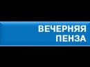 Вечерняя Пенза - Юбилейный 200-й выпуск. 15 июня 2018 года 17-00