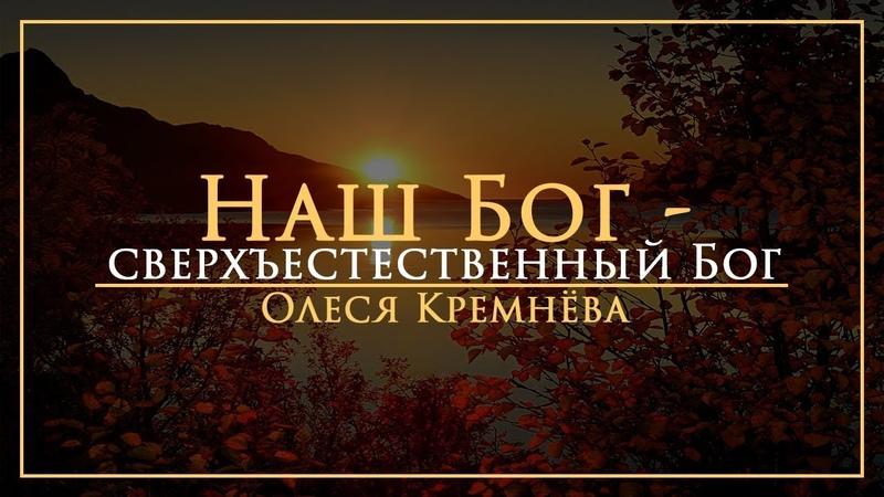 Олеся Кремнёва - Наш Бог - сверхъестественный Бог 16.12.18
