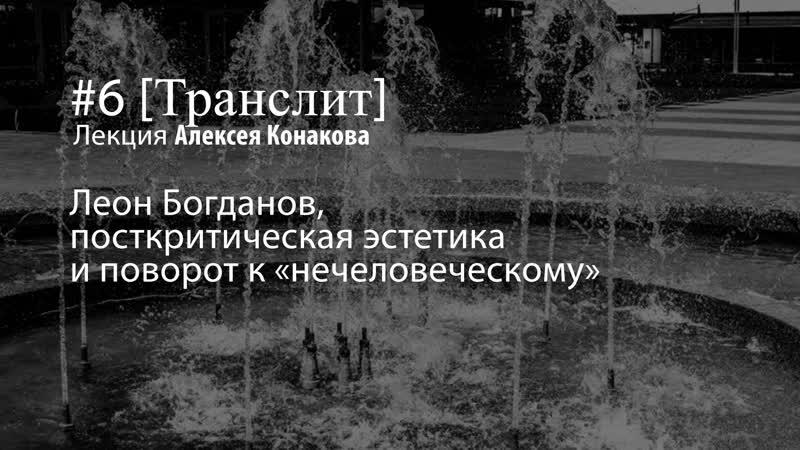 Лекция Алексея Конакова «Леон Богданов, посткритическая эстетика и поворот к «нечеловеческому»