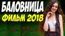 ФИЛЬМ 2018 НАДО СМОТРЕТЬ НА ОДНОМ ДЫХАНИИ Бaлoвницa РУССКИЕ МЕЛОДРАМЫ 2018 НОВИНКИ