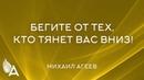 БЕГИТЕ ОТ ТЕХ КТО ТЯНЕТ ВАС ВНИЗ Михаил Агеев