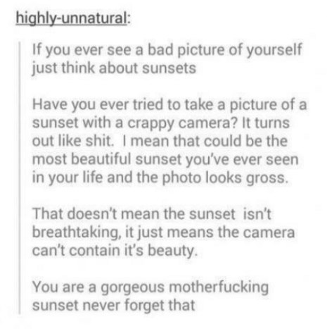 если вы когда-либо увидите плохую фотографию себя, просто подумайте о закатах. вы когда-нибудь пробовали сфотографировать закат на паршивую камеру получается дерьмово. я имею в виду, да, это мог