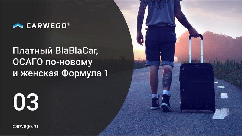 Платный BlaBlaCar, ОСАГО по-новому, женская Формула-1 | Дайджест новостей журнала Carwego