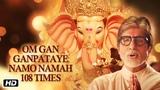 GANPATI SPECIAL OM GAN GANPATAYE NAMO NAMAH (108 Times) AMITABH BACHCHAN Ganesh Chants