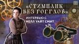 интервью СТИМПАНК БЕЗ ГОГГЛОВ ИНТЕРВЬЮ С НЕЛЛ УАЙТ СМИТ