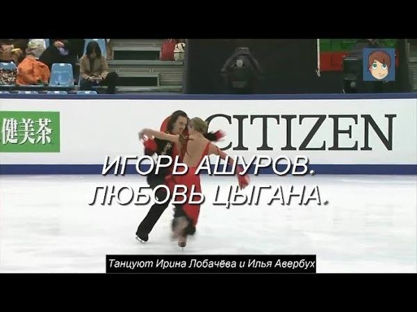 ЛЮБОВЬ ЦЫГАНА - ИГОРЬ АШУРОВ. Танцуют Ирина Лобачёва и Илья Авербух.