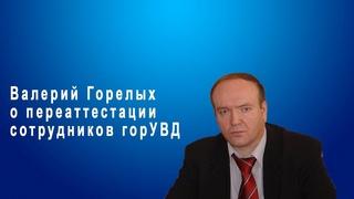 Валерий Горелых о переаттестации сотрудников горУВД