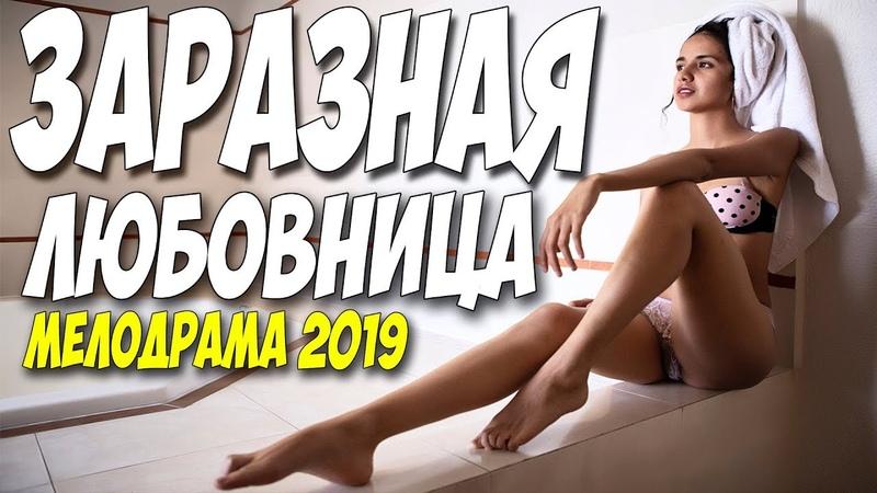Свежак 2019 показали после полуночи!! ** ЗАРАЗНАЯ ЛЮБОВНИЦА ** Русские мелодрамы 2019 новинки HD