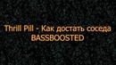 Thrill Pill – Как достать соседа (BASSBOOSTED)