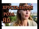 Кино Новинки HD Классная мелодрама ХРУСТАЛЬНАЯ РОЗА ОЧЕНЬ ЖИЗНЕННЫЙ ФИЛЬМ