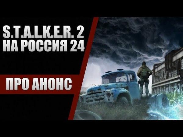 РОССИЯ 24 ОБ АНОНСЕ S.T.A.L.K.E.R. 2 | BartGameTV в телевизоре!